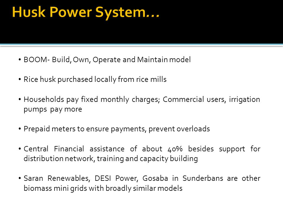 BOOM- Build, Own, Operate and Maintain model Rice husk purchased locally from rice mills Households pay fixed monthly charges; Commercial users, irrigation pumps pay more Prepaid meters to ensure payments, prevent overloads Central Financial assistance of about 40% besides support for distribution network, training and capacity building Saran Renewables, DESI Power, Gosaba in Sunderbans are other biomass mini grids with broadly similar models