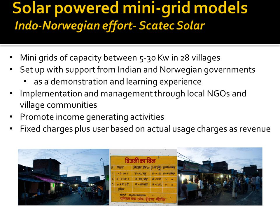 Mini grids of capacity between 5-30 Kw in 28 villages Set up with support from Indian and Norwegian governments as a demonstration and learning experience Implementation and management through local NGOs and village communities Promote income generating activities Fixed charges plus user based on actual usage charges as revenue