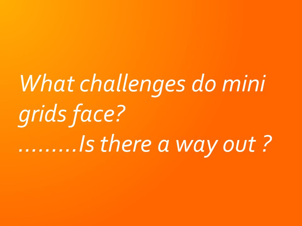 What challenges do mini grids face. ………Is there a way out .