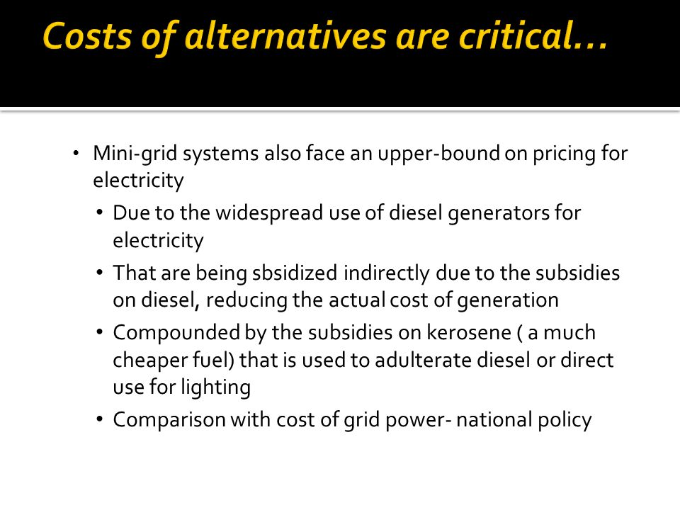 Mini-grid systems also face an upper-bound on pricing for electricity Due to the widespread use of diesel generators for electricity That are being sbsidized indirectly due to the subsidies on diesel, reducing the actual cost of generation Compounded by the subsidies on kerosene ( a much cheaper fuel) that is used to adulterate diesel or direct use for lighting Comparison with cost of grid power- national policy