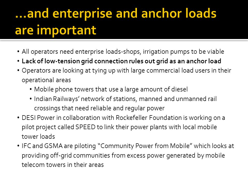 All operators need enterprise loads-shops, irrigation pumps to be viable Lack of low-tension grid connection rules out grid as an anchor load Operators are looking at tying up with large commercial load users in their operational areas Mobile phone towers that use a large amount of diesel Indian Railways' network of stations, manned and unmanned rail crossings that need reliable and regular power DESI Power in collaboration with Rockefeller Foundation is working on a pilot project called SPEED to link their power plants with local mobile tower loads IFC and GSMA are piloting Community Power from Mobile which looks at providing off-grid communities from excess power generated by mobile telecom towers in their areas
