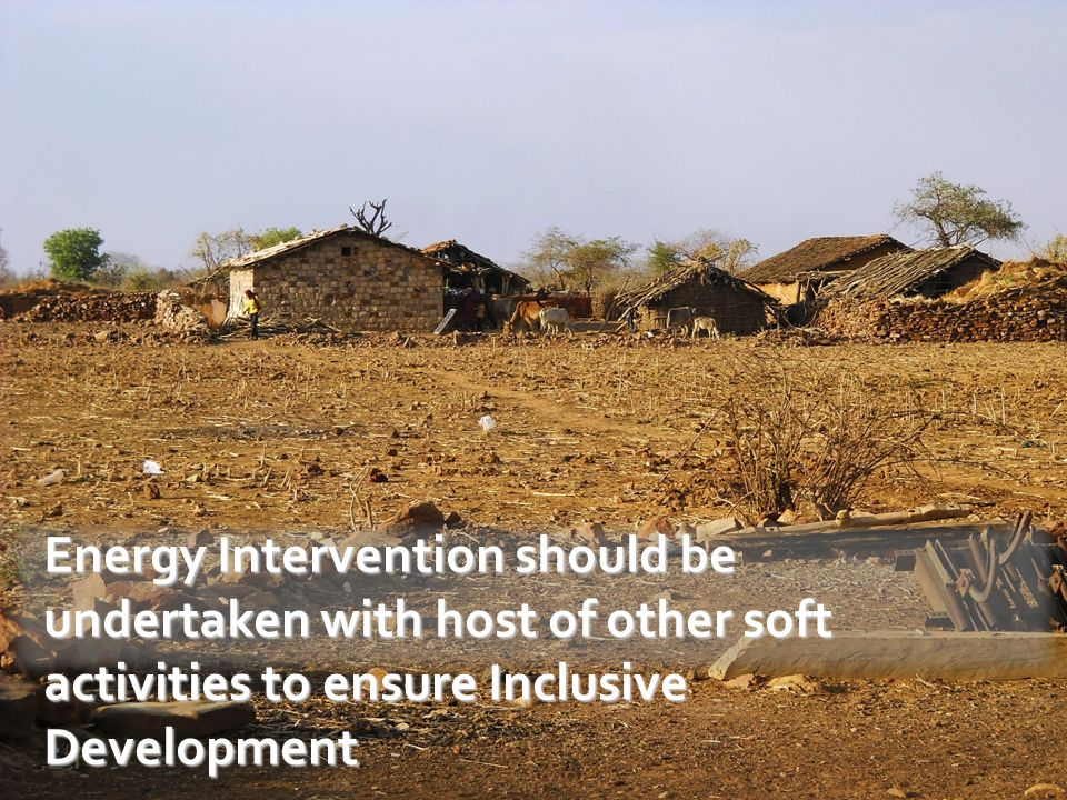 Energy Intervention should be undertaken with host of other soft activities to ensure Inclusive Development