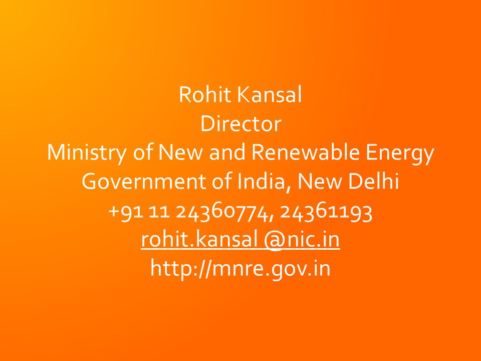 Rohit Kansal Director Ministry of New and Renewable Energy Government of India, New Delhi +91 11 24360774, 24361193 rohit.kansal @nic.in http://mnre.gov.in Rohit Kansal Director Ministry of New and Renewable Energy Government of India, New Delhi +91 11 24360774, 24361193 rohit.kansal @nic.in http://mnre.gov.in