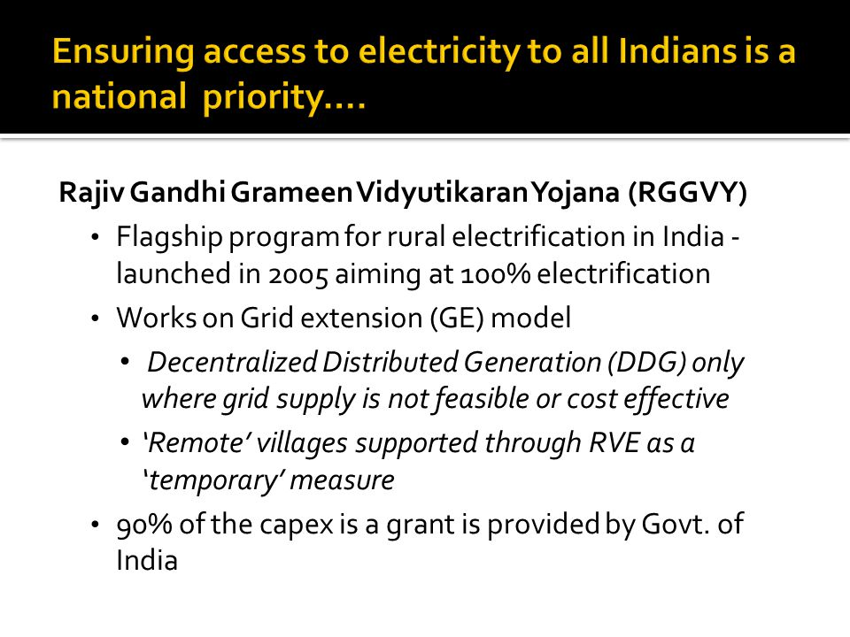 Rajiv Gandhi Grameen Vidyutikaran Yojana (RGGVY) Flagship program for rural electrification in India - launched in 2005 aiming at 100% electrification Works on Grid extension (GE) model Decentralized Distributed Generation (DDG) only where grid supply is not feasible or cost effective 'Remote' villages supported through RVE as a 'temporary' measure 90% of the capex is a grant is provided by Govt.