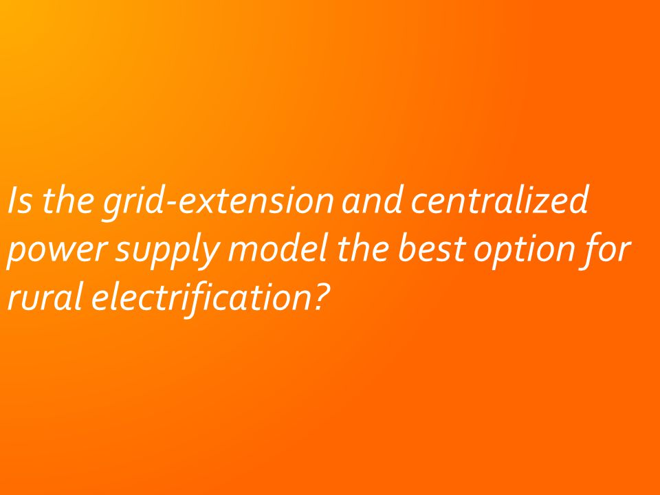Is the grid-extension and centralized power supply model the best option for rural electrification