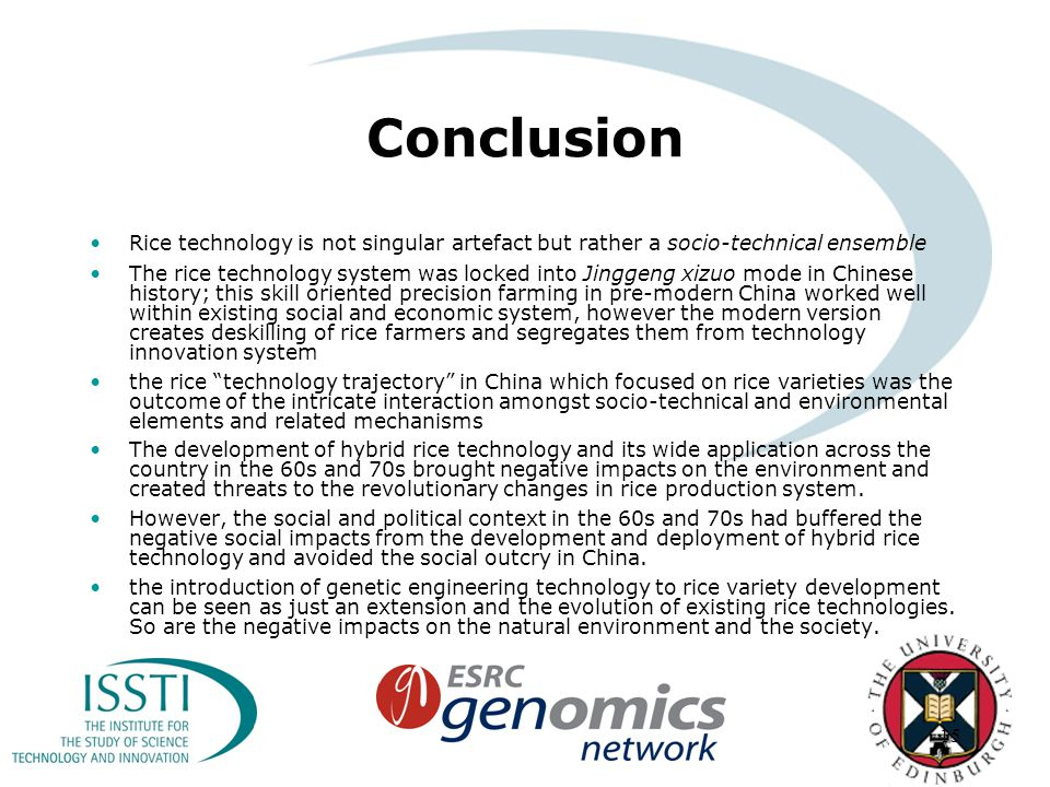 15 Conclusion Rice technology is not singular artefact but rather a socio-technical ensemble The rice technology system was locked into Jinggeng xizuo mode in Chinese history; this skill oriented precision farming in pre-modern China worked well within existing social and economic system, however the modern version creates deskilling of rice farmers and segregates them from technology innovation system the rice technology trajectory in China which focused on rice varieties was the outcome of the intricate interaction amongst socio-technical and environmental elements and related mechanisms The development of hybrid rice technology and its wide application across the country in the 60s and 70s brought negative impacts on the environment and created threats to the revolutionary changes in rice production system.