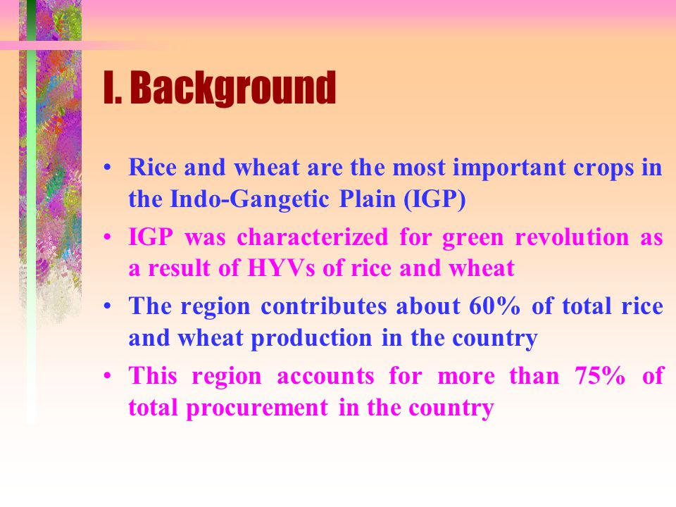 I. Background Rice and wheat are the most important crops in the Indo-Gangetic Plain (IGP) IGP was characterized for green revolution as a result of H