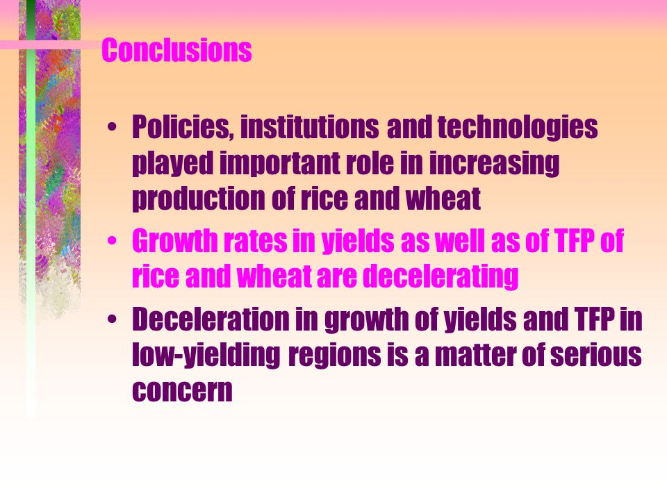 Conclusions Policies, institutions and technologies played important role in increasing production of rice and wheat Growth rates in yields as well as