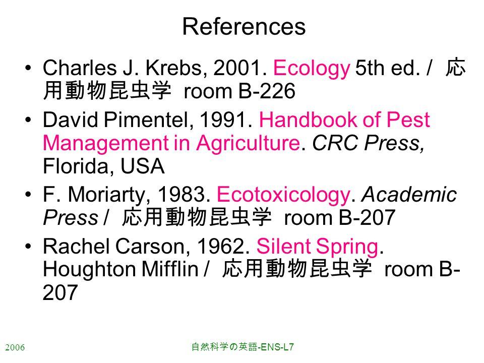 2006 自然科学の英語 -ENS-L7 References Charles J. Krebs, 2001. Ecology 5th ed. / 応 用動物昆虫学 room B-226 David Pimentel, 1991. Handbook of Pest Management in Agr
