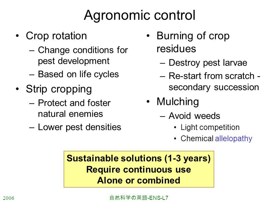 2006 自然科学の英語 -ENS-L7 Agronomic control Crop rotation –Change conditions for pest development –Based on life cycles Strip cropping –Protect and foster