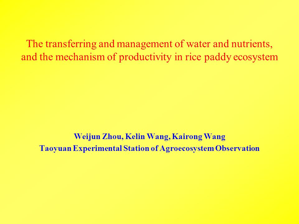 The transferring and management of water and nutrients, and the mechanism of productivity in rice paddy ecosystem Weijun Zhou, Kelin Wang, Kairong Wang Taoyuan Experimental Station of Agroecosystem Observation