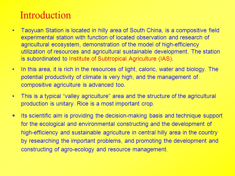 Introduction Taoyuan Station is located in hilly area of South China, is a compositive field experimental station with function of located observation and research of agricultural ecosystem, demonstration of the model of high-efficiency utilization of resources and agricultural sustainable development.