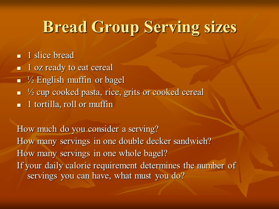 Bread Group Serving sizes 1 slice bread 1 slice bread 1 oz ready to eat cereal 1 oz ready to eat cereal ½ English muffin or bagel ½ English muffin or