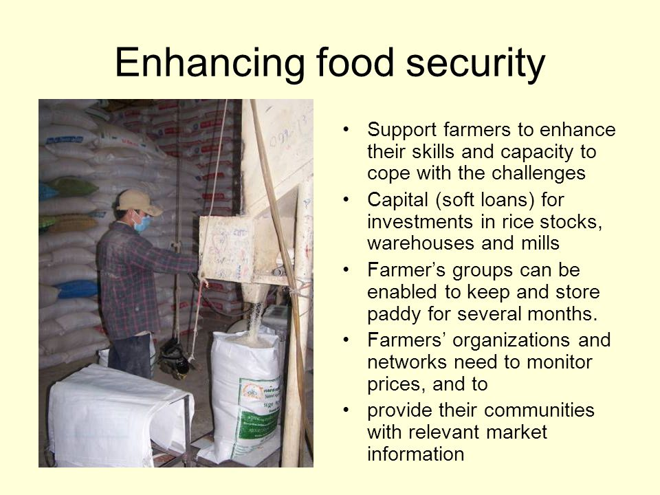 Enhancing food security Support farmers to enhance their skills and capacity to cope with the challenges Capital (soft loans) for investments in rice stocks, warehouses and mills Farmer's groups can be enabled to keep and store paddy for several months.