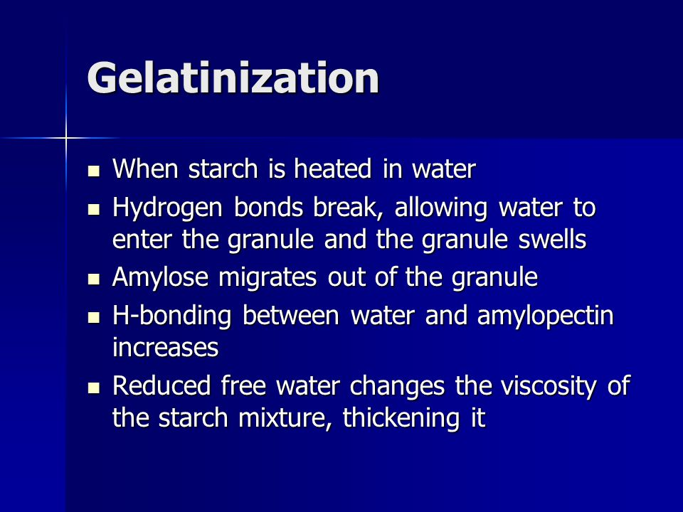 Gelatinization When starch is heated in water When starch is heated in water Hydrogen bonds break, allowing water to enter the granule and the granule