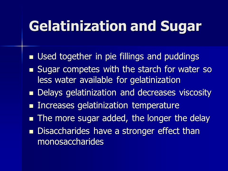 Gelatinization and Sugar Used together in pie fillings and puddings Used together in pie fillings and puddings Sugar competes with the starch for wate