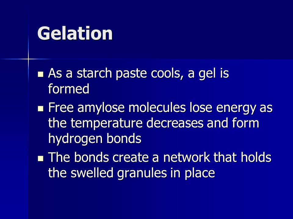 Gelation As a starch paste cools, a gel is formed As a starch paste cools, a gel is formed Free amylose molecules lose energy as the temperature decre