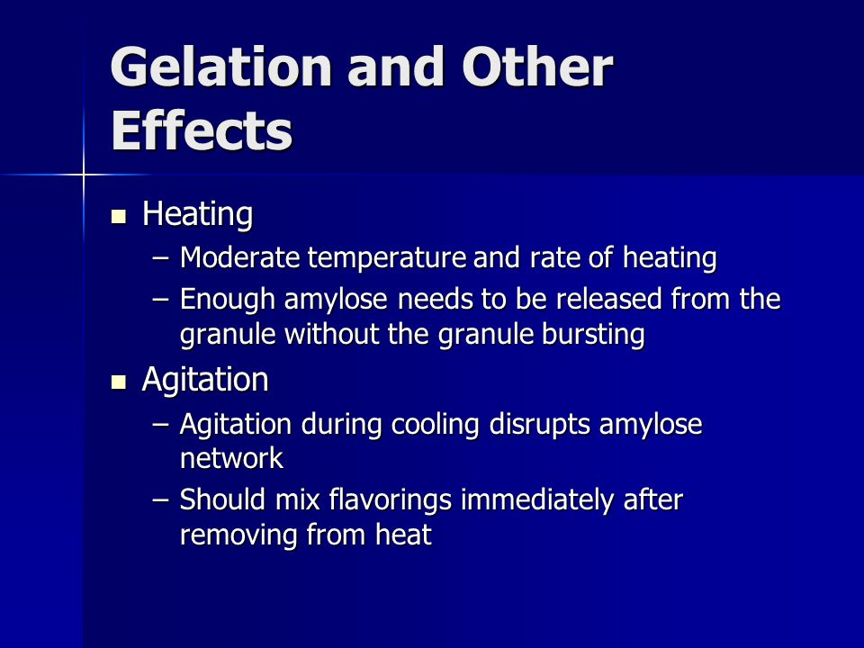 Gelation and Other Effects Heating Heating –Moderate temperature and rate of heating –Enough amylose needs to be released from the granule without the