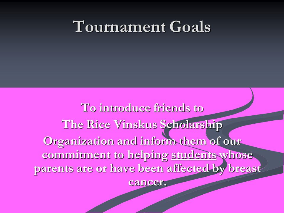 Tournament Goals To introduce friends to The Rice Vinskus Scholarship Organization and inform them of our commitment to helping students whose parents