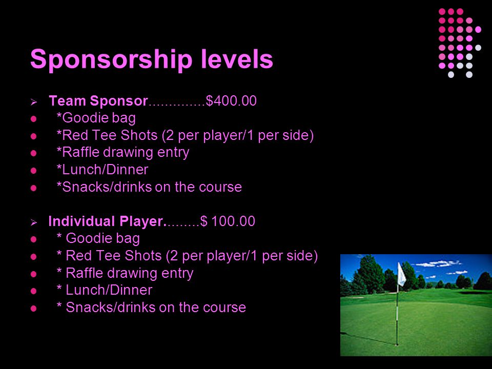 Sponsorship levels  Team Sponsor..............$400.00 *Goodie bag *Red Tee Shots (2 per player/1 per side) *Raffle drawing entry *Lunch/Dinner *Snacks/drinks on the course  Individual Player.........$ 100.00 * Goodie bag * Red Tee Shots (2 per player/1 per side) * Raffle drawing entry * Lunch/Dinner * Snacks/drinks on the course