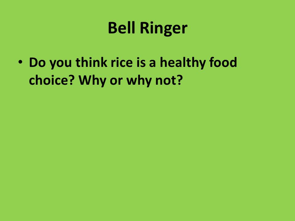 Bell Ringer Do you think rice is a healthy food choice Why or why not