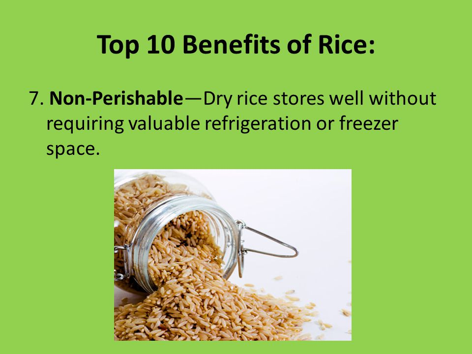Top 10 Benefits of Rice: 7. Non-Perishable—Dry rice stores well without requiring valuable refrigeration or freezer space.