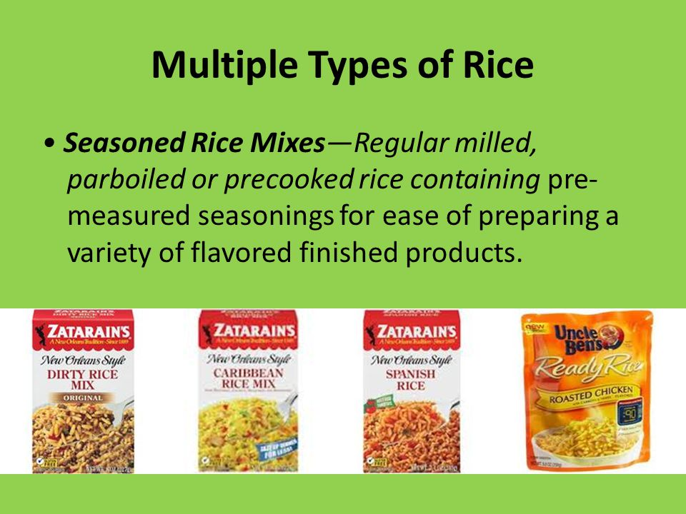Multiple Types of Rice Seasoned Rice Mixes—Regular milled, parboiled or precooked rice containing pre- measured seasonings for ease of preparing a variety of flavored finished products.