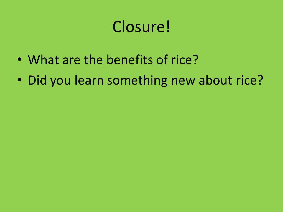 Closure! What are the benefits of rice Did you learn something new about rice
