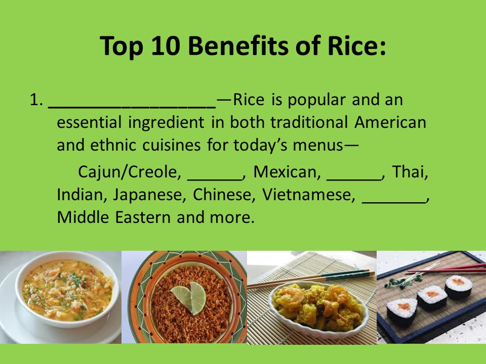 Top 10 Benefits of Rice: 1. __________________—Rice is popular and an essential ingredient in both traditional American and ethnic cuisines for today'