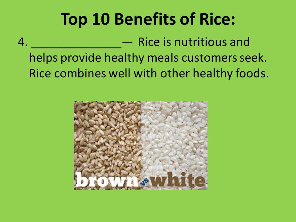 Top 10 Benefits of Rice: 4. ______________— Rice is nutritious and helps provide healthy meals customers seek. Rice combines well with other healthy f