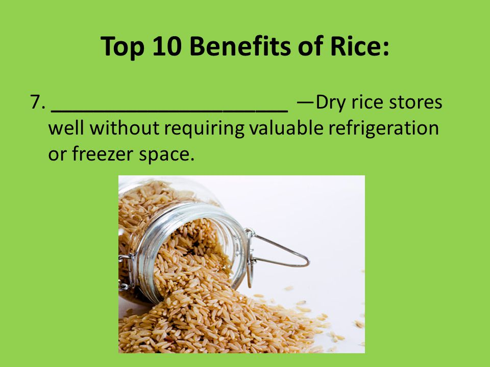 Top 10 Benefits of Rice: 7. ______________________ —Dry rice stores well without requiring valuable refrigeration or freezer space.