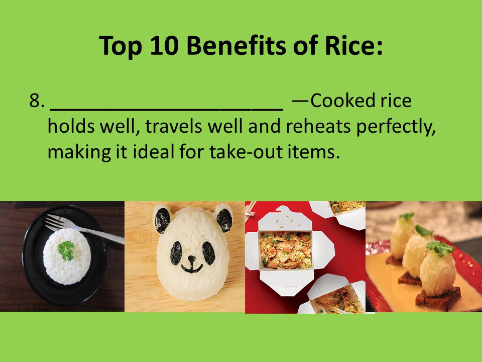 Top 10 Benefits of Rice: 8. ______________________ —Cooked rice holds well, travels well and reheats perfectly, making it ideal for take-out items.