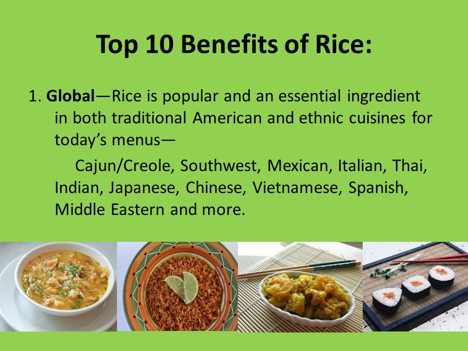 Top 10 Benefits of Rice: 1. Global—Rice is popular and an essential ingredient in both traditional American and ethnic cuisines for today's menus— Caj