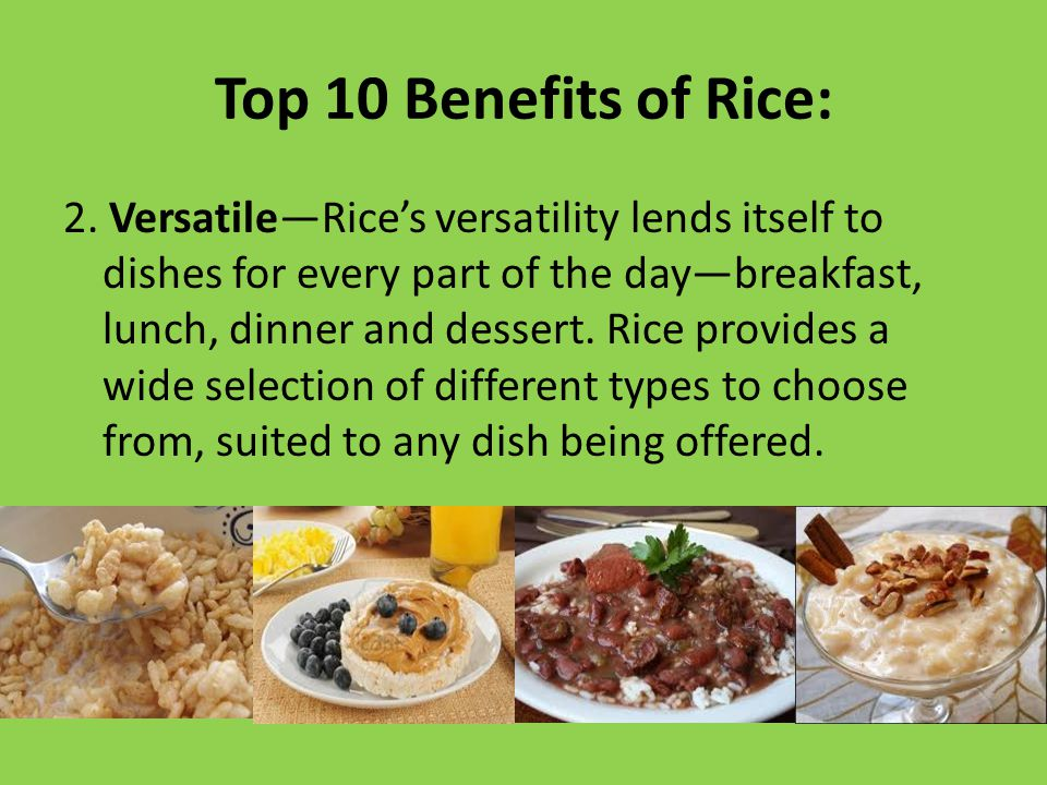 Top 10 Benefits of Rice: 2. Versatile—Rice's versatility lends itself to dishes for every part of the day—breakfast, lunch, dinner and dessert. Rice p