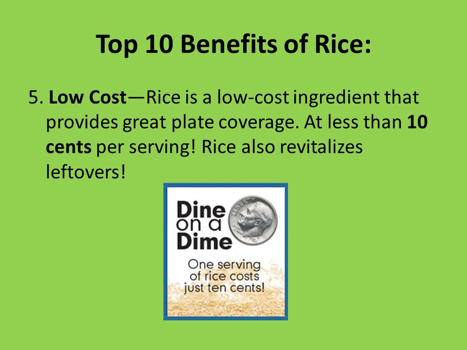 Top 10 Benefits of Rice: 5. Low Cost—Rice is a low-cost ingredient that provides great plate coverage. At less than 10 cents per serving! Rice also re