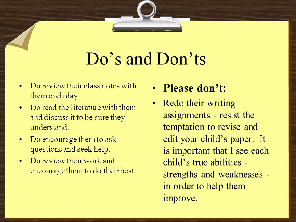 Do's and Don'ts Do review their class notes with them each day. Do read the literature with them and discuss it to be sure they understand. Do encoura
