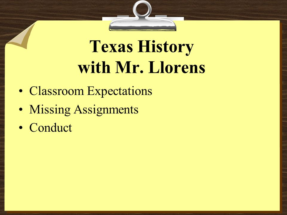Texas History with Mr. Llorens Classroom Expectations Missing Assignments Conduct