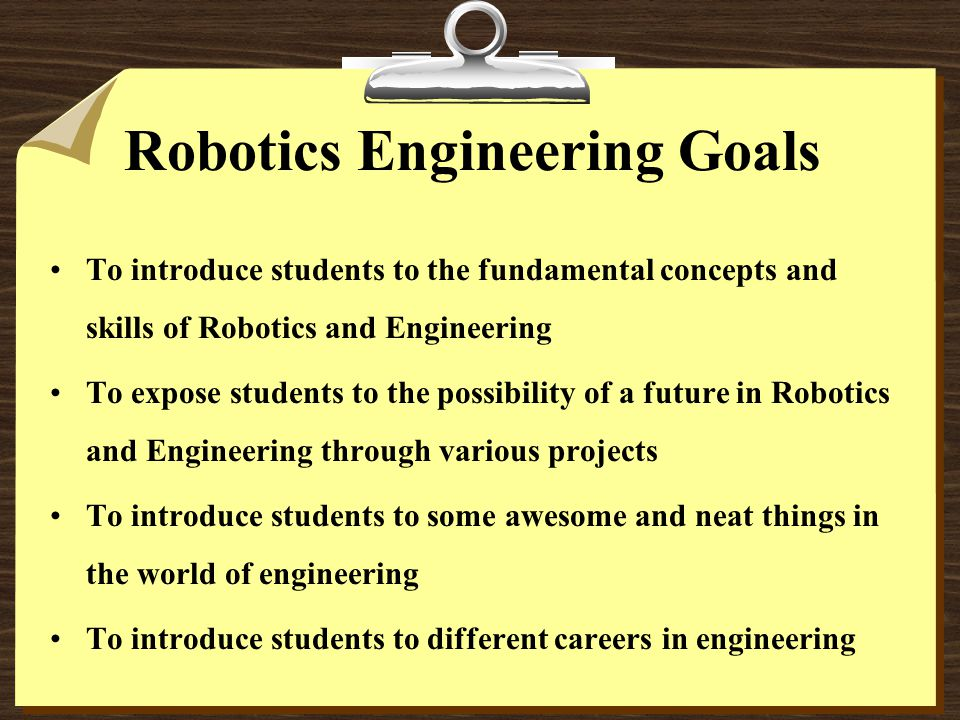 Robotics Engineering Goals To introduce students to the fundamental concepts and skills of Robotics and Engineering To expose students to the possibil