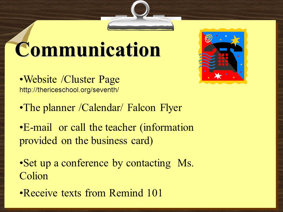 Communication Website /Cluster Page http://thericeschool.org/seventh/ The planner /Calendar/ Falcon Flyer E-mail or call the teacher (information prov