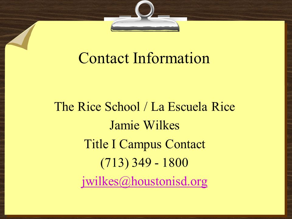 Contact Information The Rice School / La Escuela Rice Jamie Wilkes Title I Campus Contact (713) 349 - 1800 jwilkes@houstonisd.org