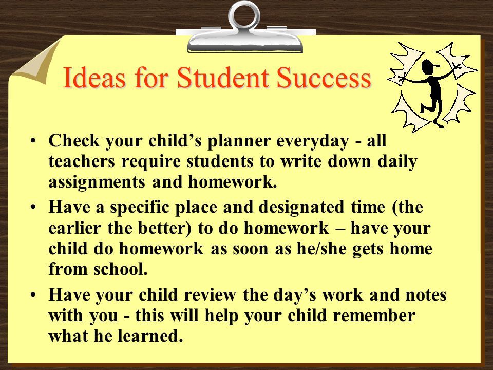 Ideas for Student Success Check your child's planner everyday - all teachers require students to write down daily assignments and homework. Have a spe