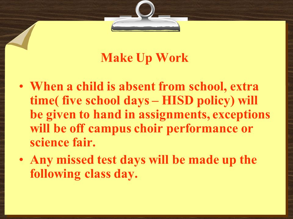 Make Up Work When a child is absent from school, extra time( five school days – HISD policy) will be given to hand in assignments, exceptions will be off campus choir performance or science fair.