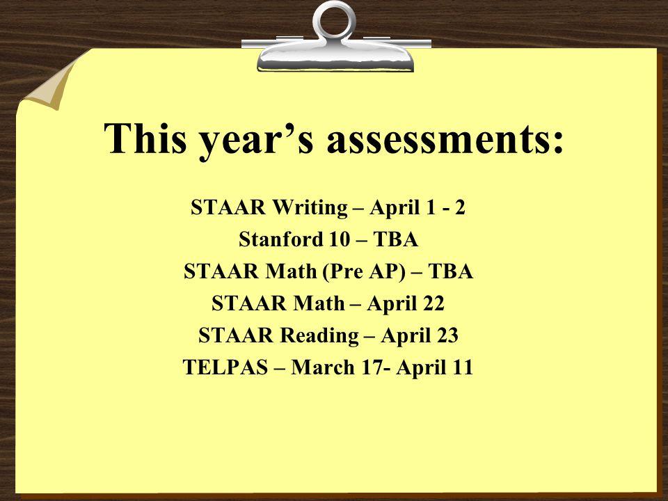 This year's assessments: STAAR Writing – April 1 - 2 Stanford 10 – TBA STAAR Math (Pre AP) – TBA STAAR Math – April 22 STAAR Reading – April 23 TELPAS