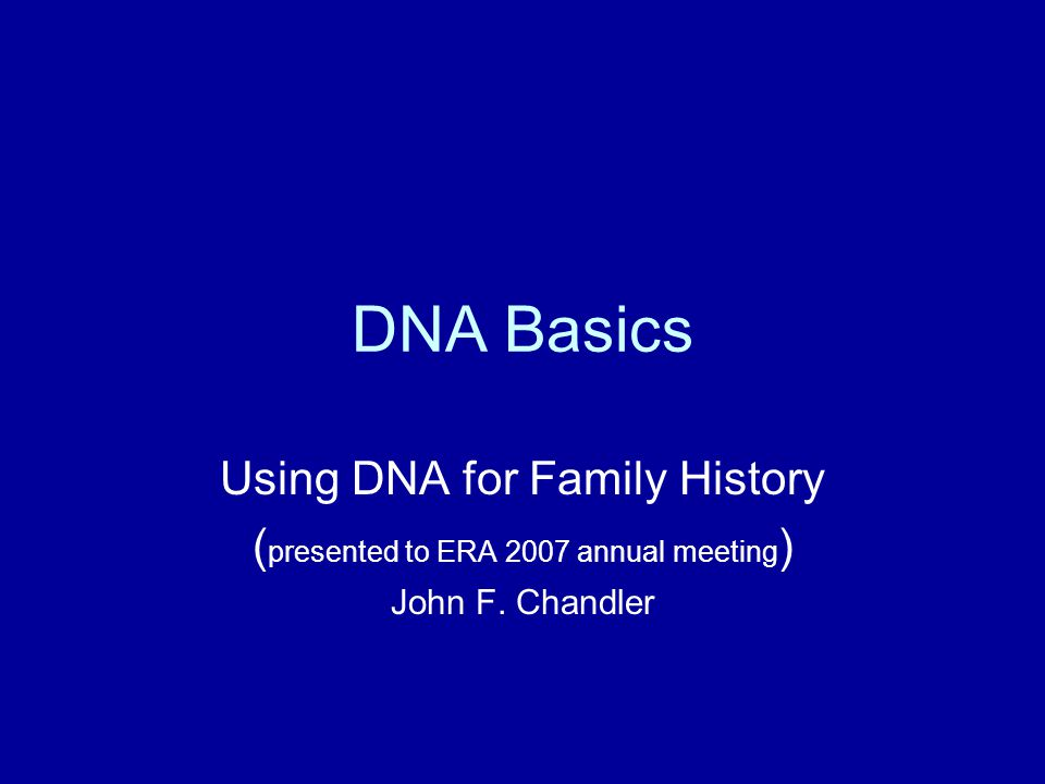 DNA Basics Using DNA for Family History ( presented to ERA 2007 annual meeting ) John F. Chandler
