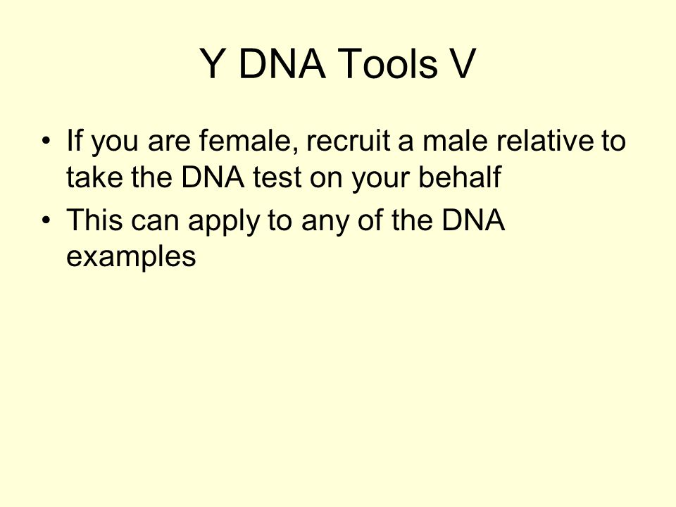 Y DNA Tools V If you are female, recruit a male relative to take the DNA test on your behalf This can apply to any of the DNA examples