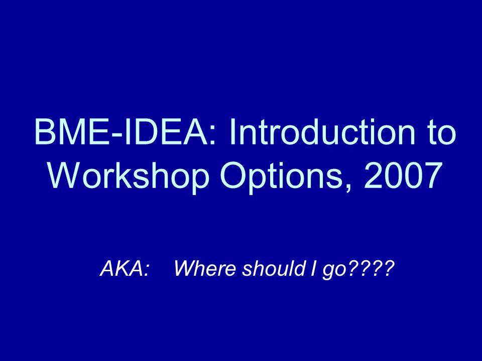 BME-IDEA: Introduction to Workshop Options, 2007 AKA: Where should I go