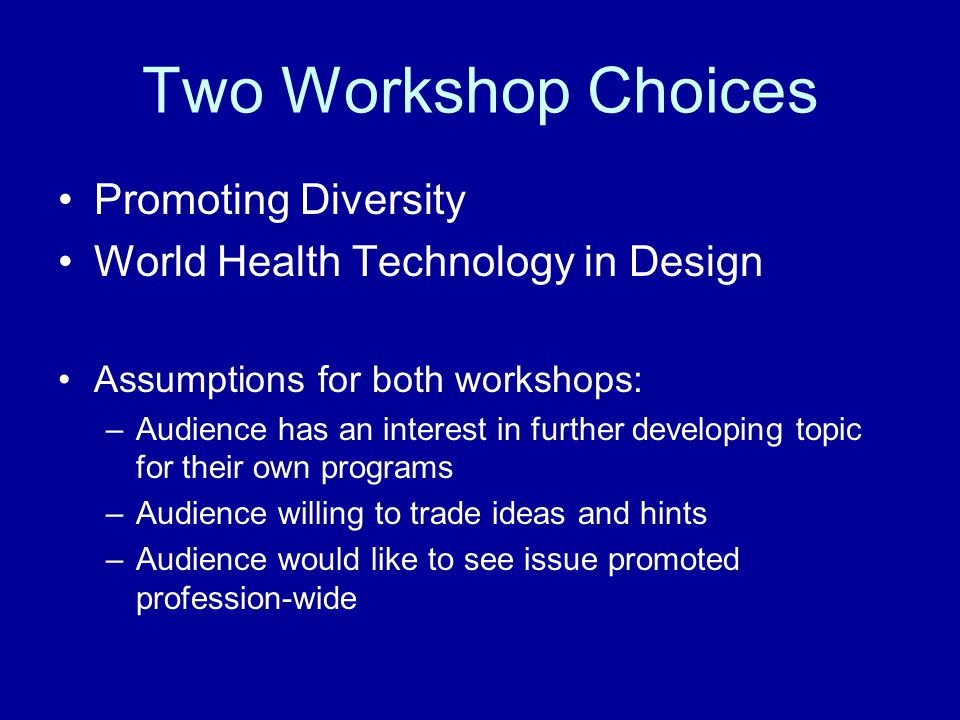 Two Workshop Choices Promoting Diversity World Health Technology in Design Assumptions for both workshops: –Audience has an interest in further develo