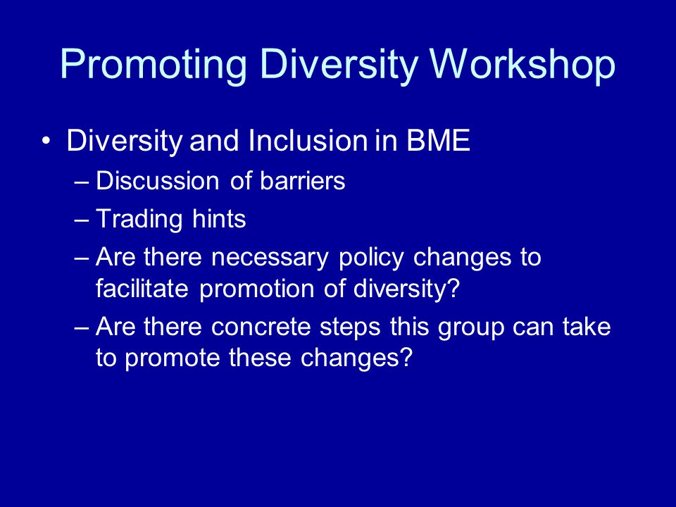 Promoting Diversity Workshop Diversity and Inclusion in BME –Discussion of barriers –Trading hints –Are there necessary policy changes to facilitate promotion of diversity.