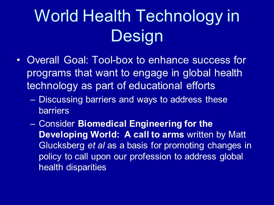 World Health Technology in Design Overall Goal: Tool-box to enhance success for programs that want to engage in global health technology as part of ed