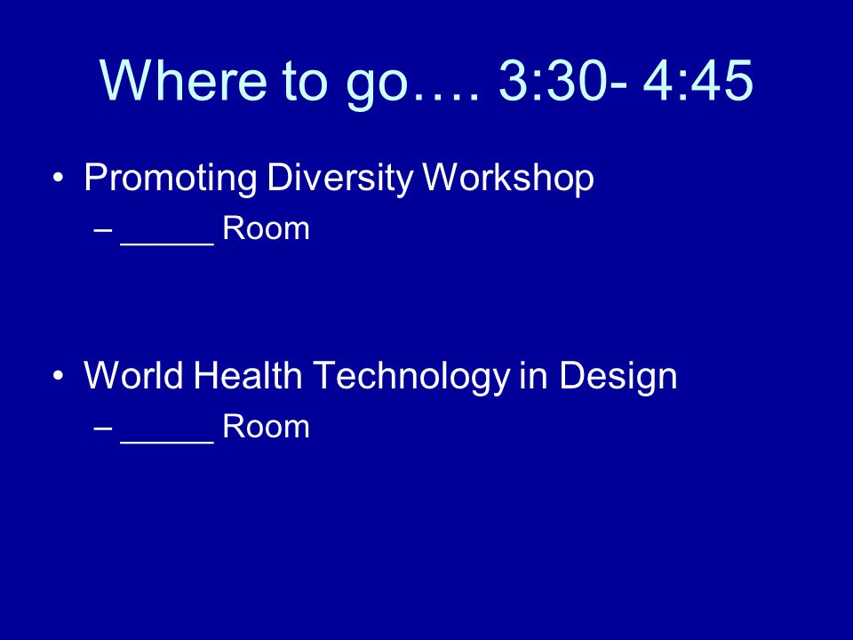 Where to go…. 3:30- 4:45 Promoting Diversity Workshop –_____ Room World Health Technology in Design –_____ Room